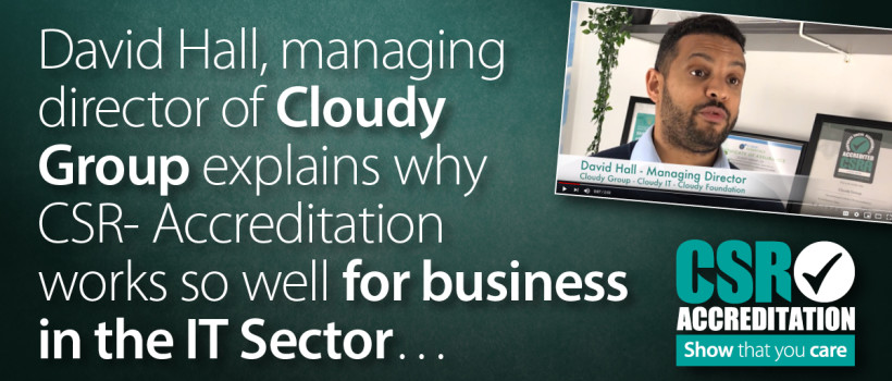 David Hall of Cloudy Group explains why CSR Accreditation works so well for business in the IT Sector…